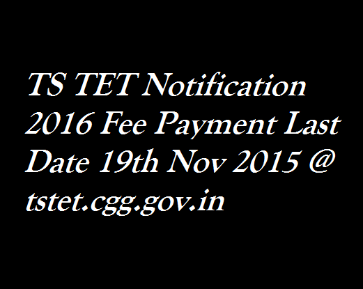Telangana TS TET Exam Notification 2016 Apply Online on www.tstet.cgg.gov.in From 19 November