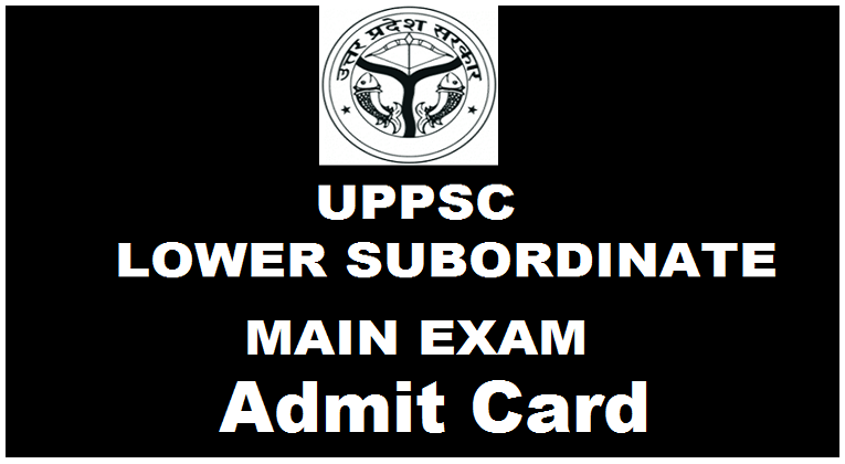 Download UPPSC Mains Admit cards of Lower Subordinate Services 2016 Exam Hall Ticket
