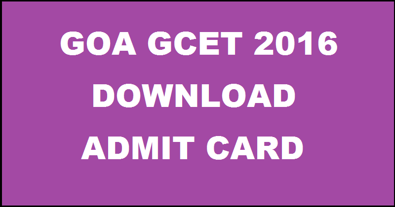 Download Admit card of Goa GCET 2016 Exam Hall Ticket @ www.dtegoa.gov.in